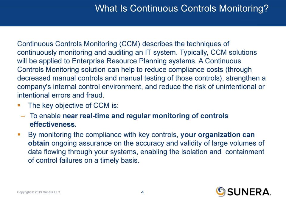 A Continuous Controls Monitoring solution can help to reduce compliance costs (through decreased manual controls and manual testing of those controls), strengthen a company's internal control