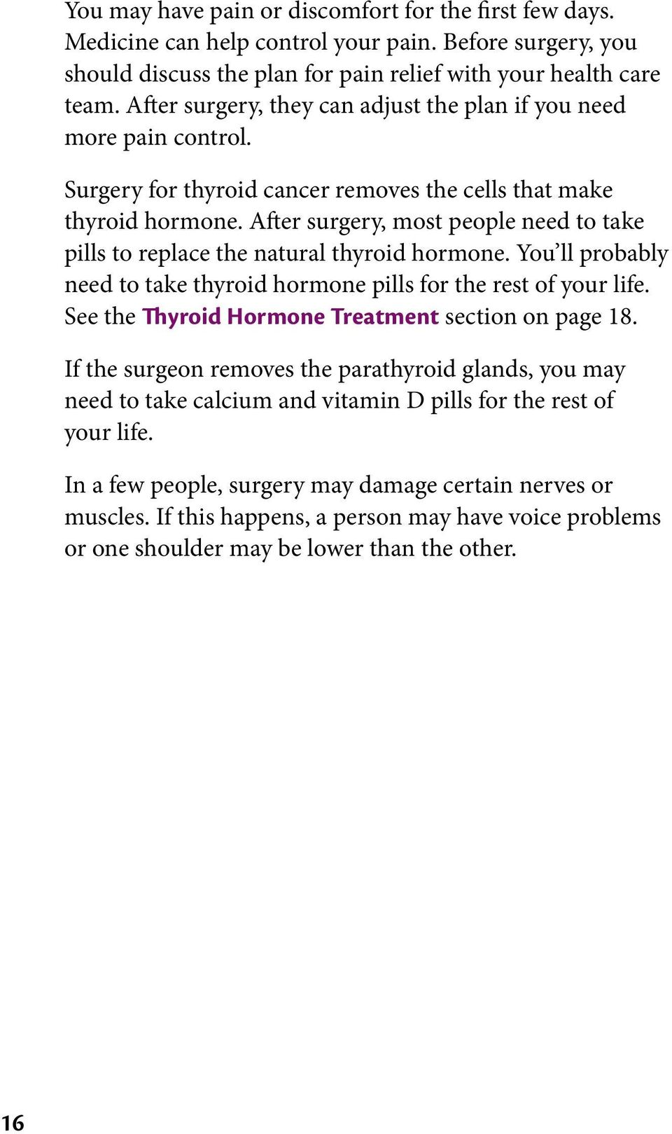 After surgery, most people need to take pills to replace the natural thyroid hormone. You ll probably need to take thyroid hormone pills for the rest of your life.