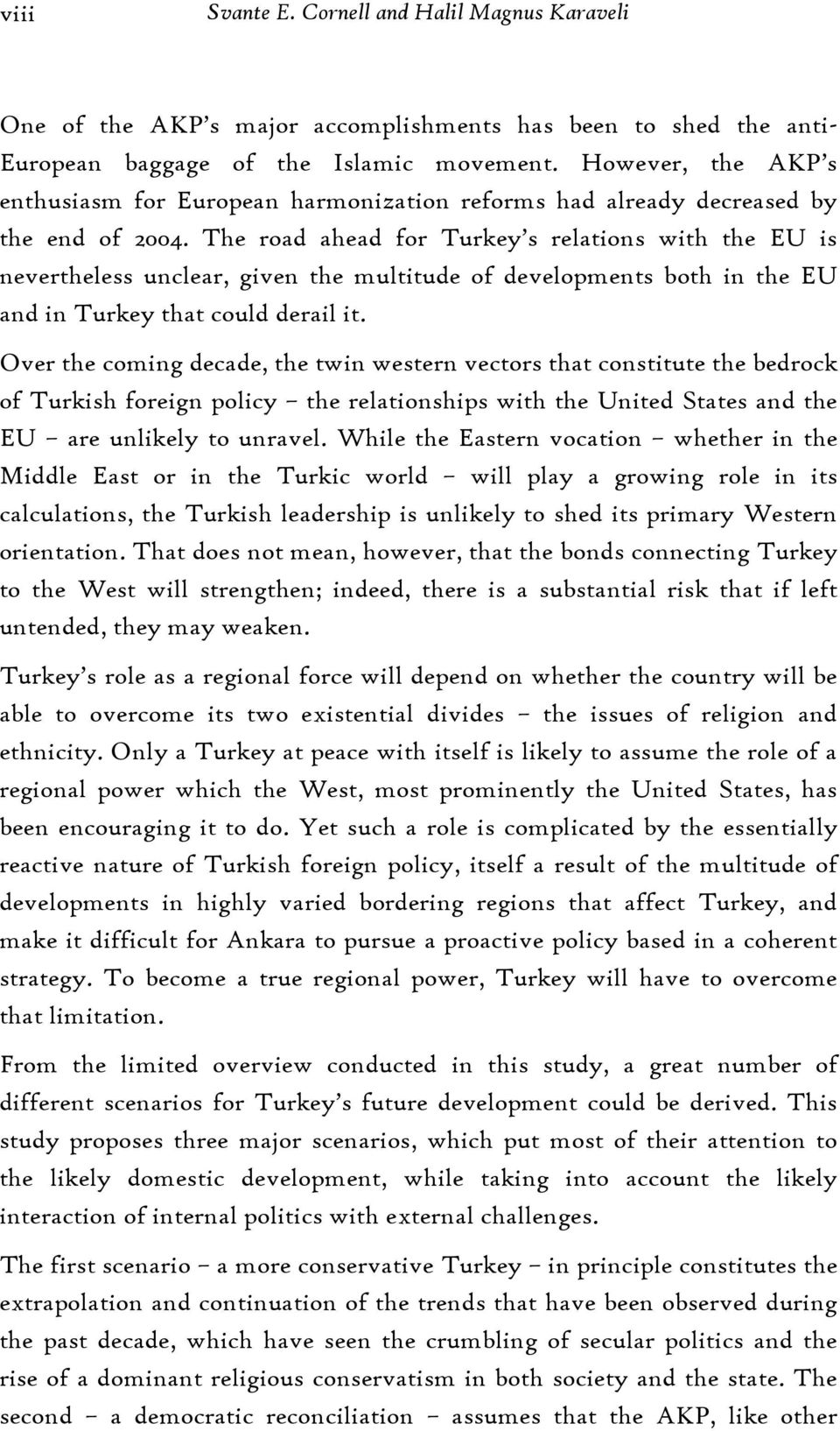 The road ahead for Turkey s relations with the EU is nevertheless unclear, given the multitude of developments both in the EU and in Turkey that could derail it.