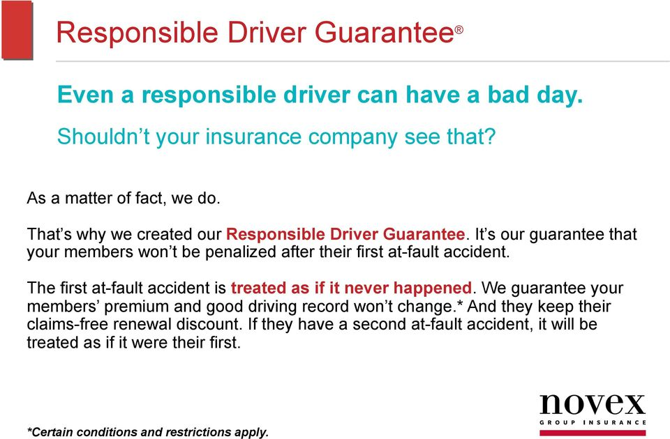 The first at-fault accident is treated as if it never happened. We guarantee your members premium and good driving record won t change.