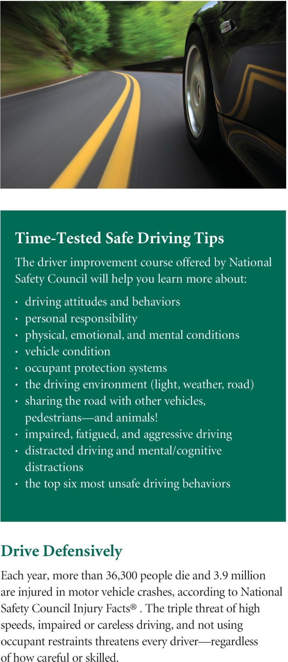 impaired, fatigued, and aggressive driving distracted driving and mental/cognitive distractions the top six most unsafe driving behaviors Drive Defensively Each year, more than 36,300 people die and