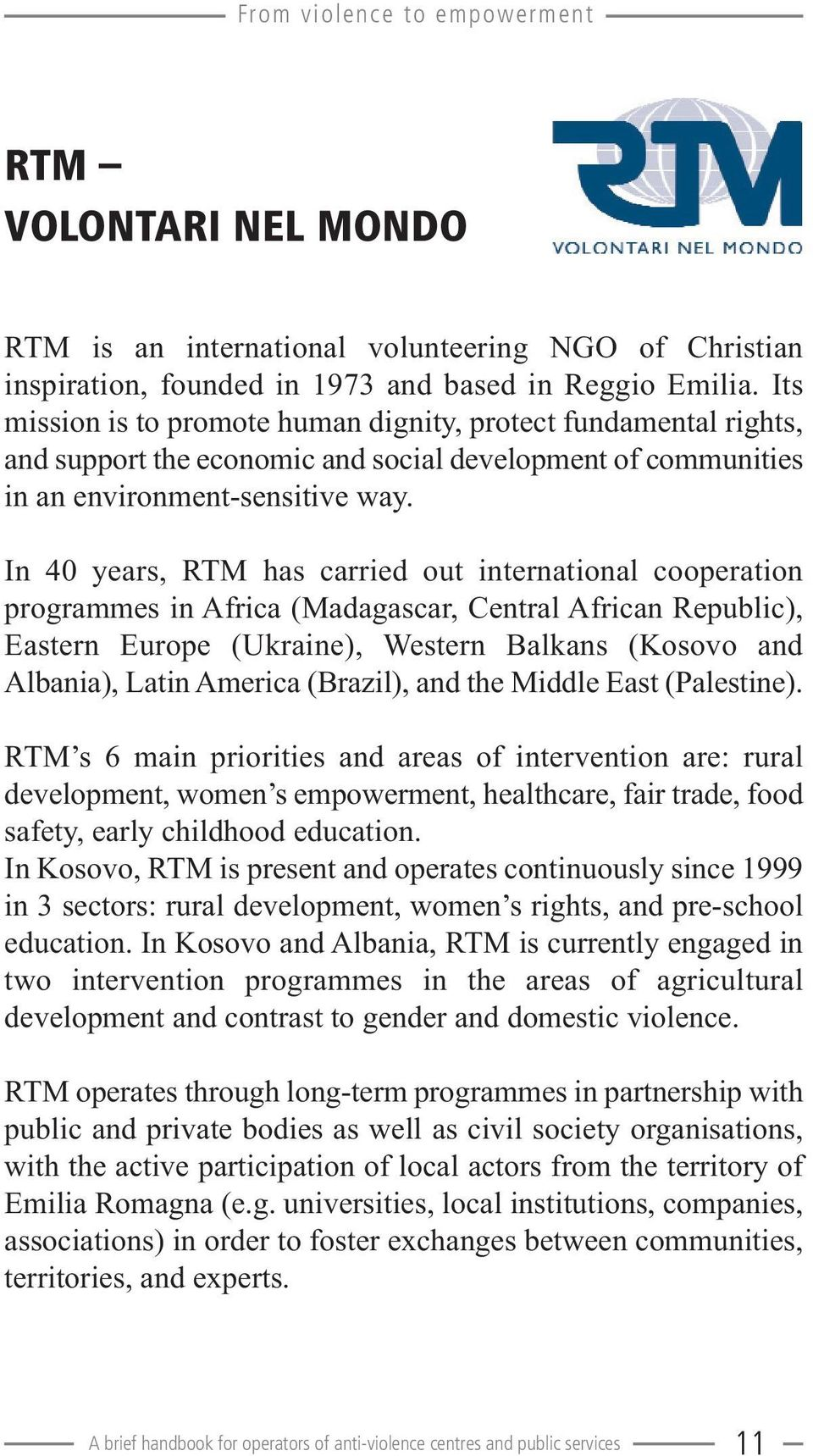 In 40 years, RTM has carried out international cooperation programmes in Africa (Madagascar, Central African Republic), Eastern Europe (Ukraine), Western Balkans (Kosovo and Albania), Latin America