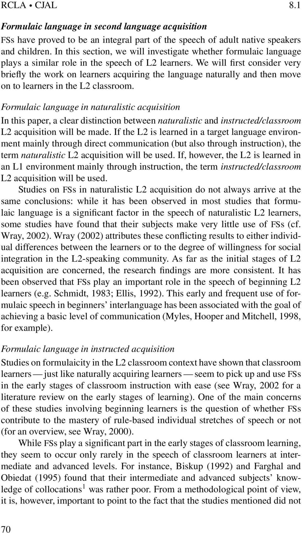 We will first consider very briefly the work on learners acquiring the language naturally and then move on to learners in the L2 classroom.