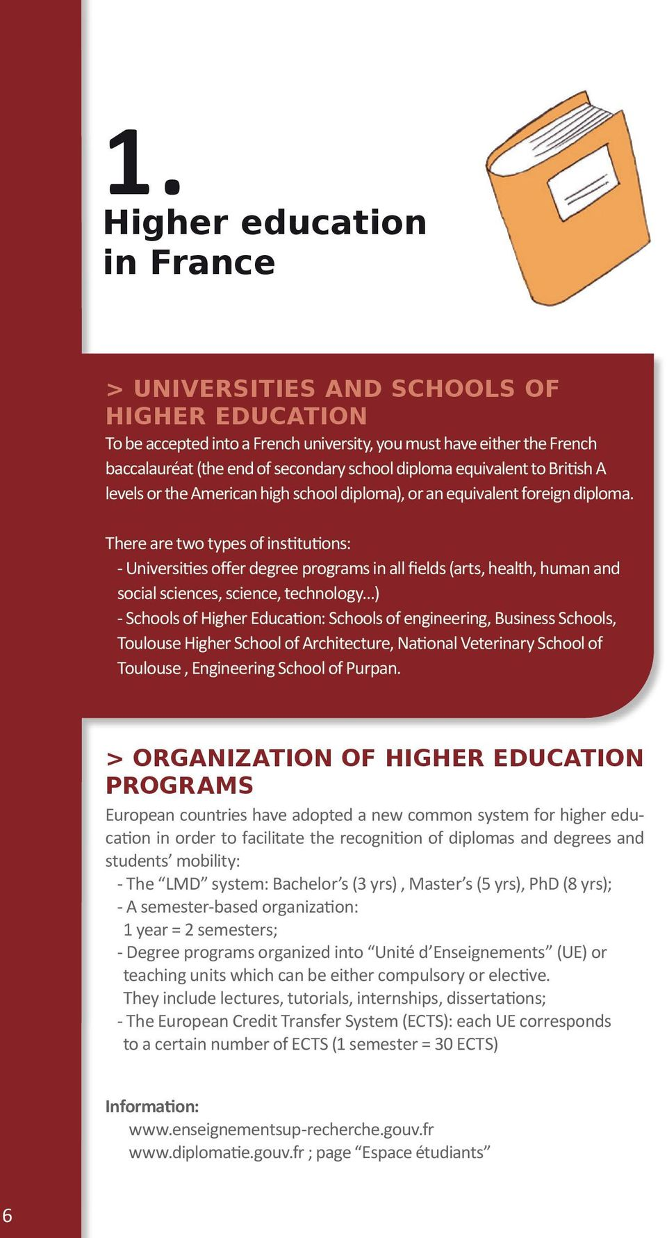 There are two types of institutions: - Universities offer degree programs in all fields (arts, health, human and social sciences, science, technology ) - Schools of Higher Education: Schools of