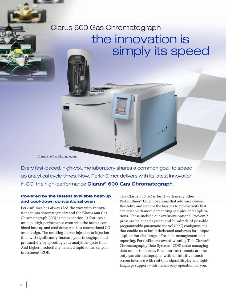 Powered by the fastest available heat-up and cool-down conventional oven PerkinElmer has always led the way with innovations in gas chromatography and the Clarus 600 Gas Chromatograph (GC) is no