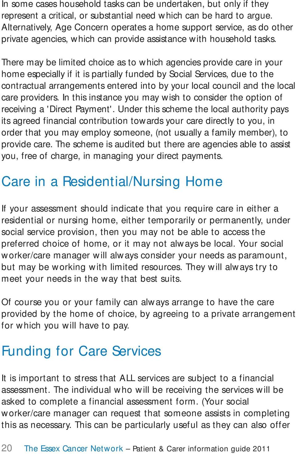 There may be limited choice as to which agencies provide care in your home especially if it is partially funded by Social Services, due to the contractual arrangements entered into by your local