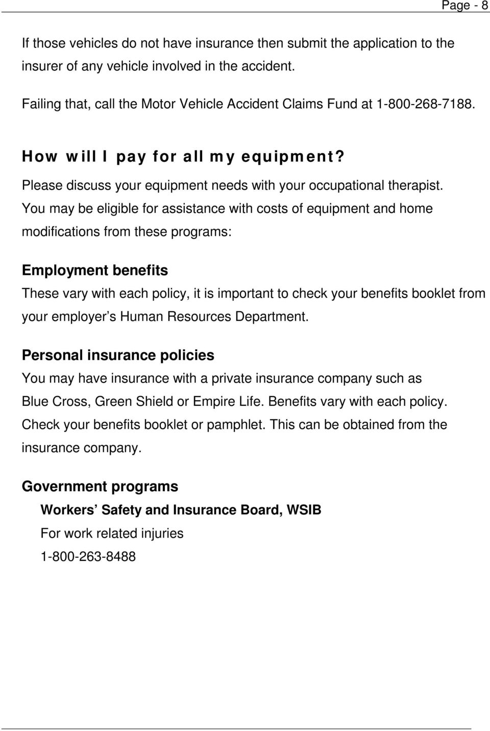 You may be eligible for assistance with costs of equipment and home modifications from these programs: Employment benefits These vary with each policy, it is important to check your benefits booklet
