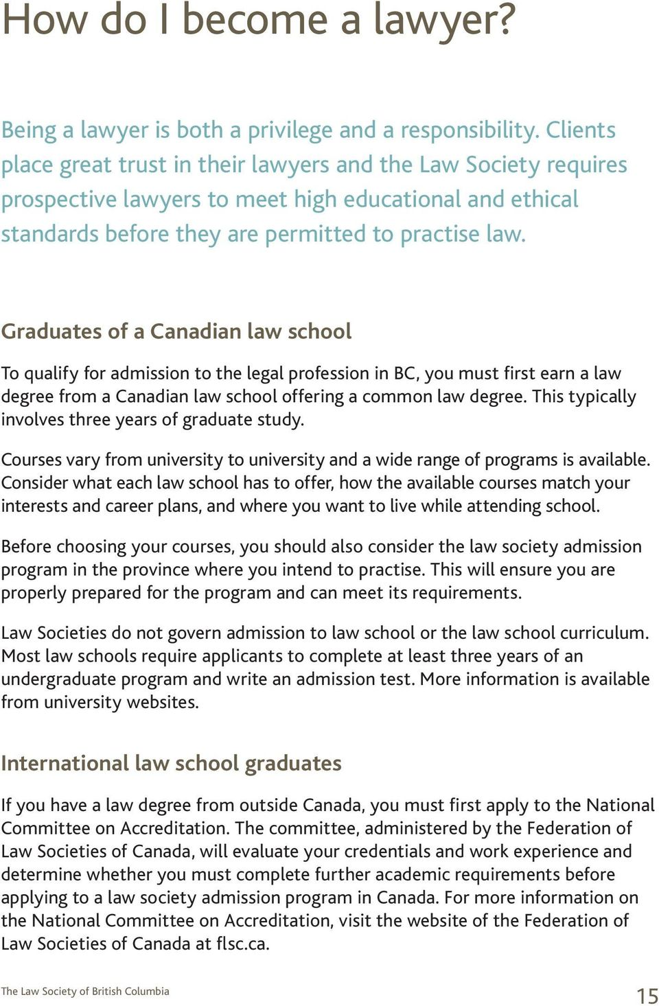Graduates of a Canadian law school To qualify for admission to the legal profession in BC, you must first earn a law degree from a Canadian law school offering a common law degree.