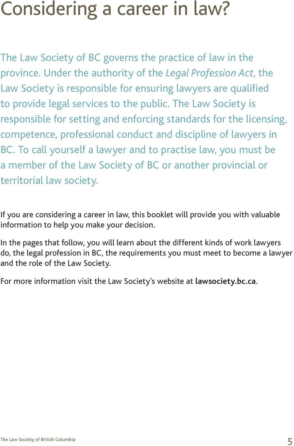 The Law Society is responsible for setting and enforcing standards for the licensing, competence, professional conduct and discipline of lawyers in BC.