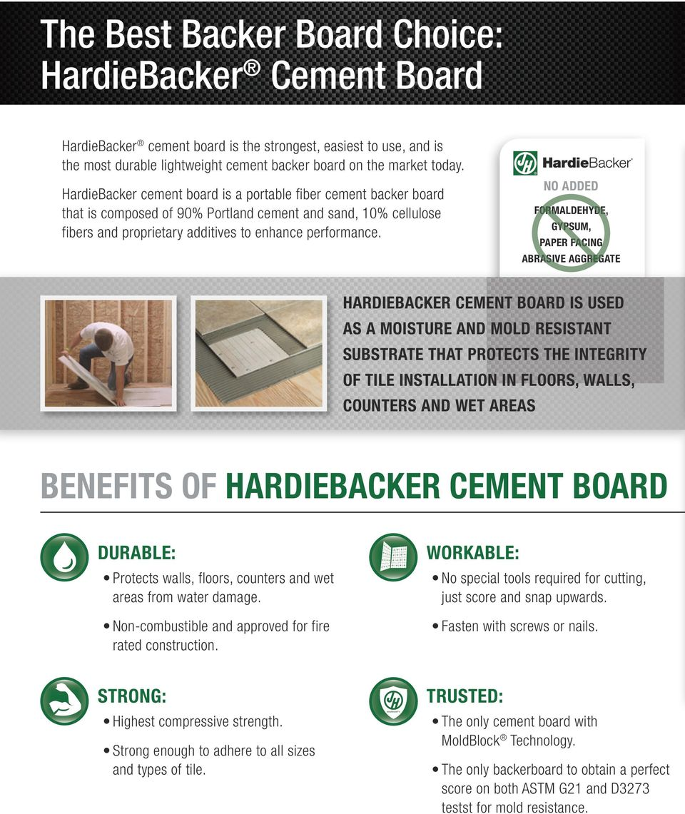 NO ADDED FORMALDEHYDE, GYPSUM, PAPER FACING ABRASIVE AGGREGATE HARDIEBACKER CEMENT BOARD IS USED AS A MOISTURE AND MOLD RESISTANT SUBSTRATE THAT PROTECTS THE INTEGRITY OF TILE INSTALLATION IN FLOORS,