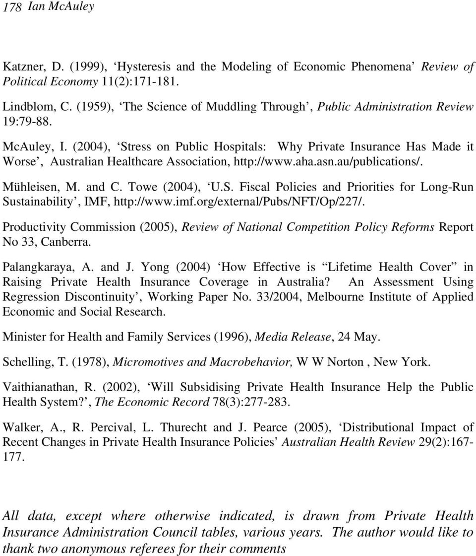(2004), Stress on Public Hospitals: Why Private Insurance Has Made it Worse, Australian Healthcare Association, http://www.aha.asn.au/publications/. Mühleisen, M. and C. Towe (2004), U.S. Fiscal Policies and Priorities for Long-Run Sustainability, IMF, http://www.