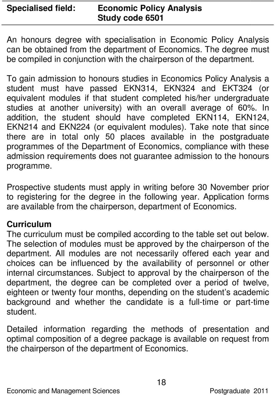 To gain admission to honours studies in Economics Policy Analysis a student must have passed EKN314, EKN324 and EKT324 (or equivalent modules if that student completed his/her undergraduate studies