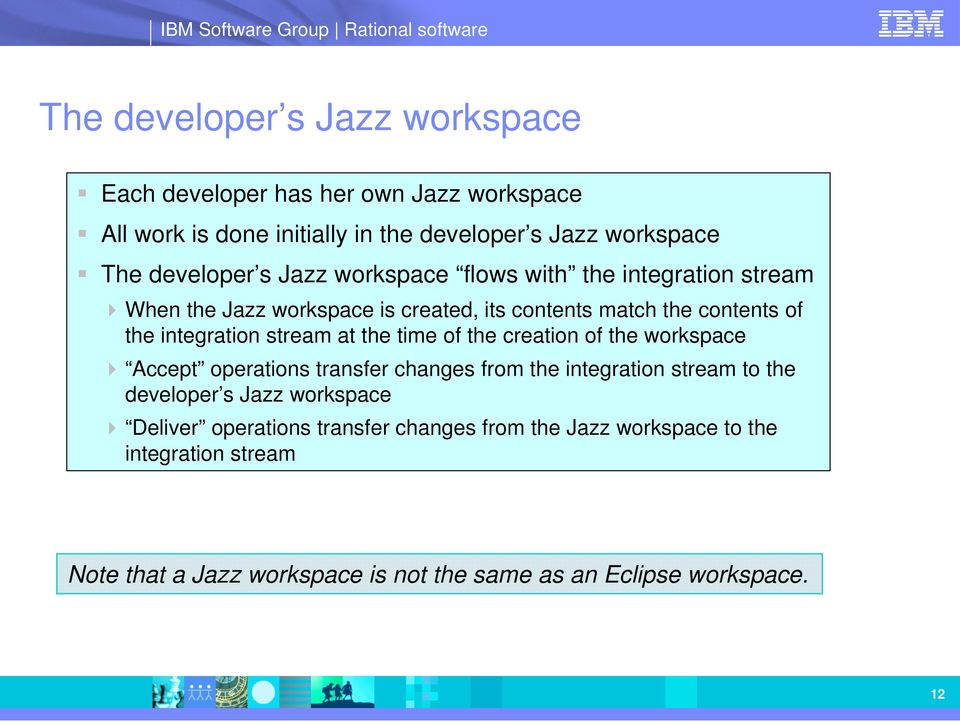 the time of the creation of the workspace Accept operations transfer changes from the integration stream to the developer s Jazz workspace Deliver
