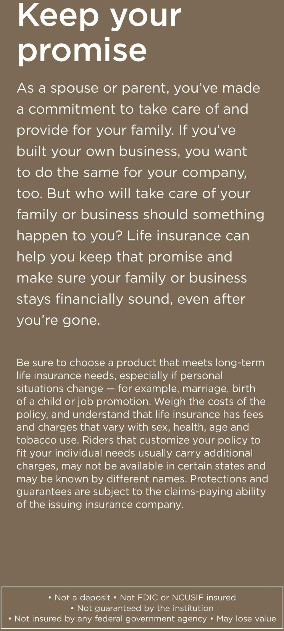 Life insurance can help you keep that promise and make sure your family or business stays financially sound, even after you re gone.