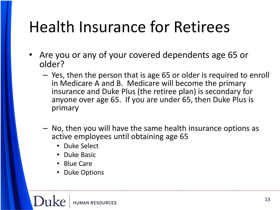 Medicare will become the primary insurance and Duke Plus (the retiree plan) is secondary for anyone over age 65.
