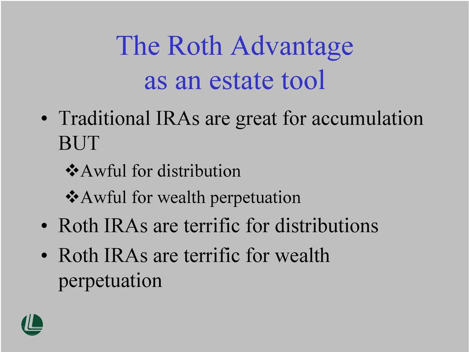 Awful for wealth perpetuation Roth IRAs are terrific for
