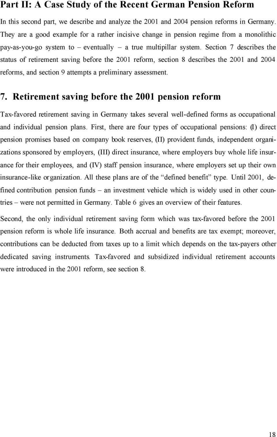 Section 7 describes the status of retirement saving before the 2001 reform, section 8 describes the 2001 and 2004 reforms, and section 9 attempts a preliminary assessment. 7. Retirement saving before the 2001 pension reform Tax-favored retirement saving in Germany takes several well-defined forms as occupational and individual pension plans.