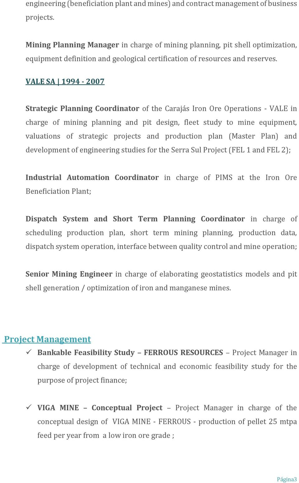 VALE SA 1994-2007 Strategic Planning Coordinator of the Carajás Iron Ore Operations - VALE in charge of mining planning and pit design, fleet study to mine equipment, valuations of strategic projects