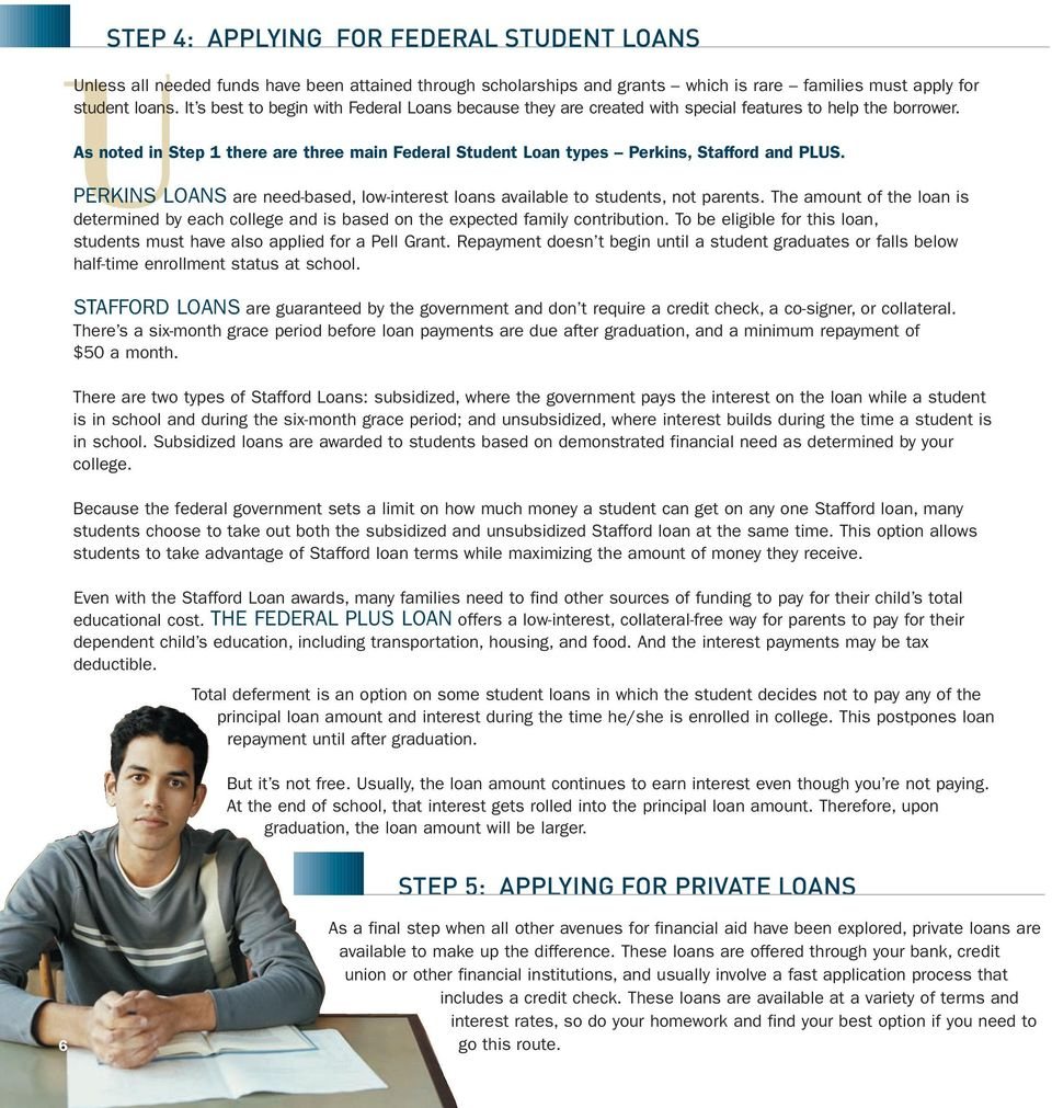 As noted in Step 1 there are three main Federal Student Loan types Perkins, Stafford and PLUS. PERKINS LOANS are need-based, low-interest loans available to students, not parents.