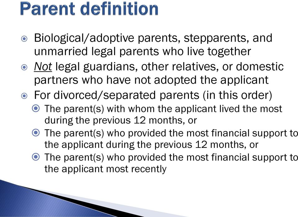 the applicant lived the most during the previous 12 months, or The parent(s) who provided the most financial support to the