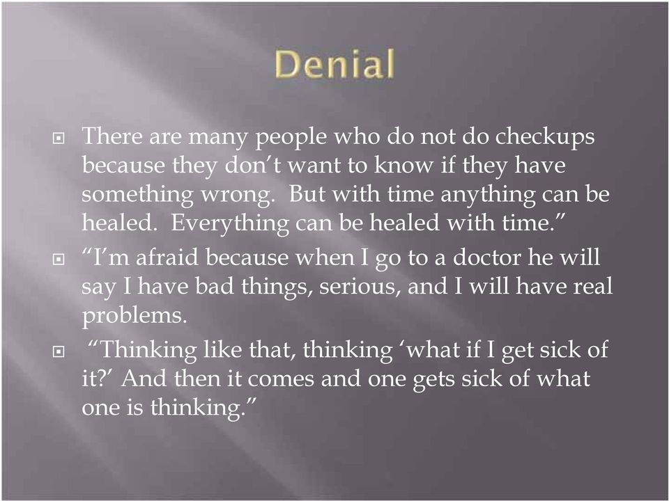 I m afraid because when I go to a doctor he will say I have bad things, serious, and I will have real