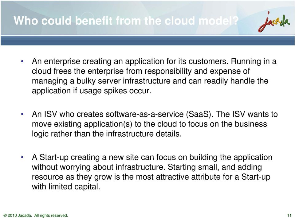 An ISV who creates software-as-a-service (SaaS). The ISV wants to move existing application(s) to the cloud to focus on the business logic rather than the infrastructure details.