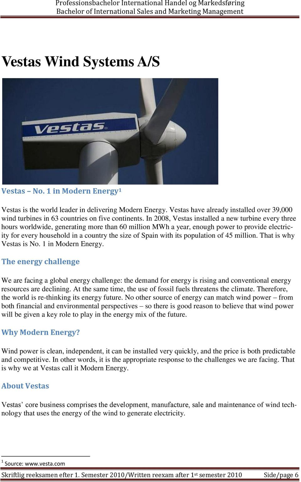 In 2008, Vestas installed a new turbine every three hours worldwide, generating more than 60 million MWh a year, enough power to provide electricity for every household in a country the size of Spain