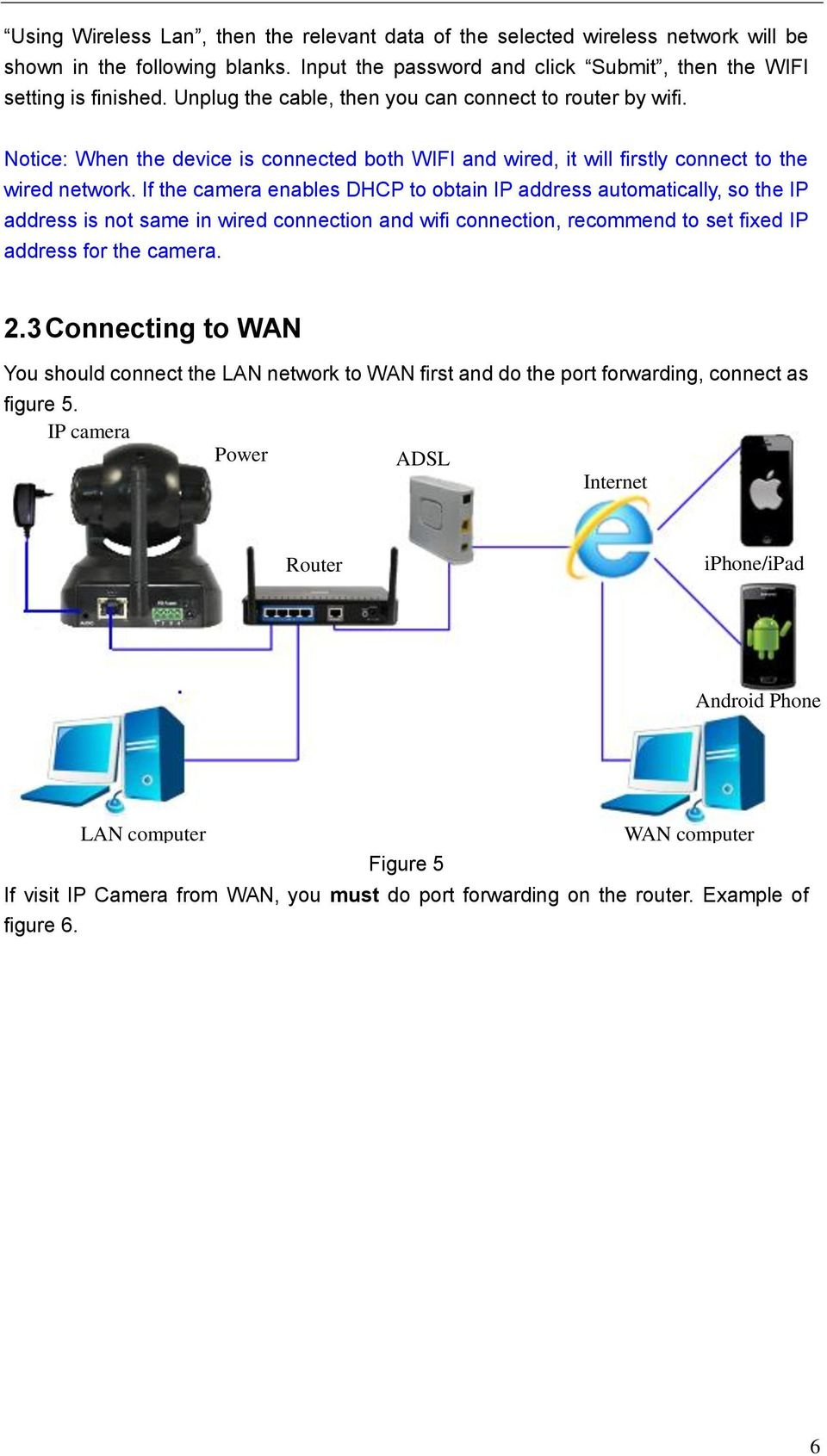 If the camera enables DHCP to obtain IP address automatically, so the IP address is not same in wired connection and wifi connection, recommend to set fixed IP address for the camera. 2.