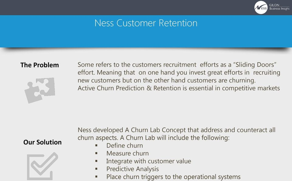 Active Churn Prediction & Retention is essential in competitive markets Our Solution Ness developed A Churn Lab Concept that address and