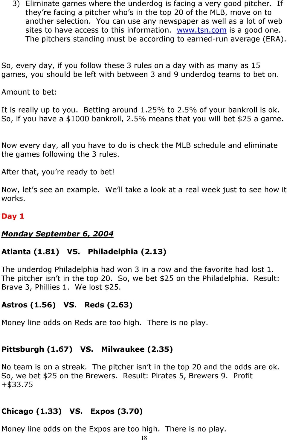 So, every day, if you follow these 3 rules on a day with as many as 15 games, you should be left with between 3 and 9 underdog teams to bet on. Amount to bet: It is really up to you. Betting around 1.