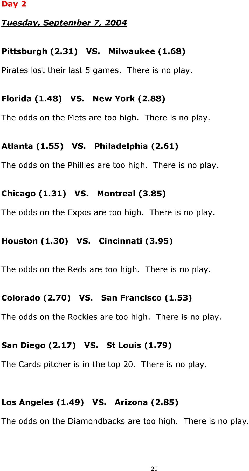 There is no play. Houston (1.30) VS. Cincinnati (3.95) The odds on the Reds are too high. There is no play. Colorado (2.70) VS. San Francisco (1.53) The odds on the Rockies are too high.