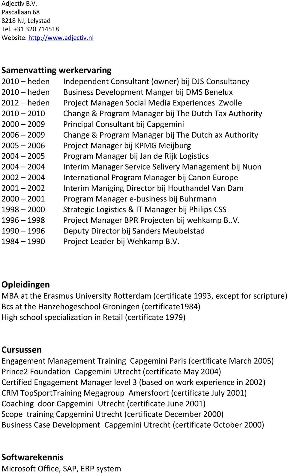 Manager bij KPMG Meijburg 2004 2005 Program Manager bij Jan de Rijk Logistics 2004 2004 Interim Manager Service Selivery Management bij Nuon 2002 2004 International Program Manager bij Canon Europe