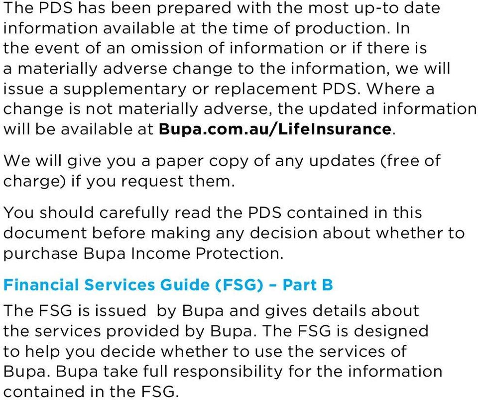 Where a change is not materially adverse, the updated information will be available at Bupa.com.au/LifeInsurance. We will give you a paper copy of any updates (free of charge) if you request them.