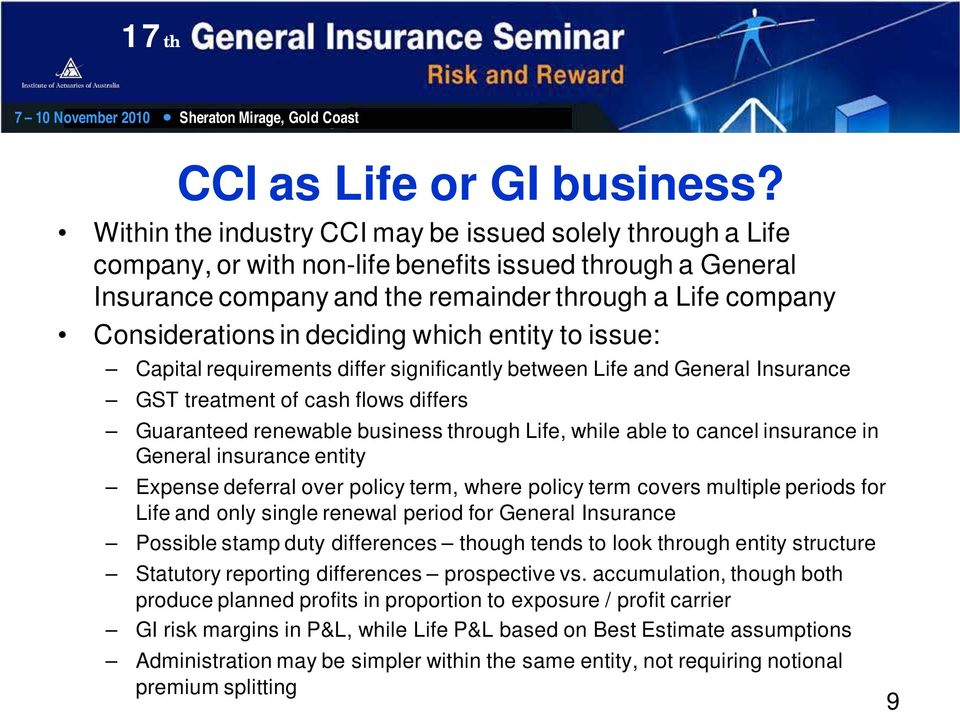 deciding which entity to issue: Capital requirements differ significantly between Life and General Insurance GST treatment of cash flows differs Guaranteed renewable business through Life, while able