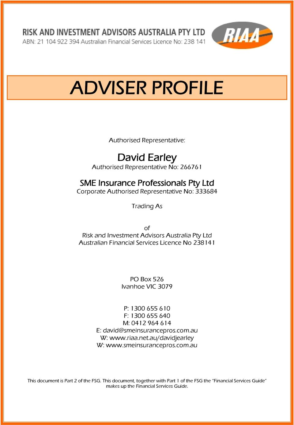 Ivanhoe VIC 3079 P: 300 655 60 F: 300 655 640 M: 04 964 64 E: david@smeinsurancepros.com.au W: www.riaa.net.au/davidjearley W: www.smeinsurancepros.com.au This document is Part of the FSG.