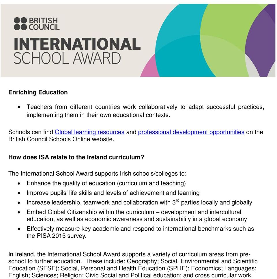 The International School Award supports Irish schools/colleges to: Enhance the quality of education (curriculum and teaching) Improve pupils life skills and levels of achievement and learning