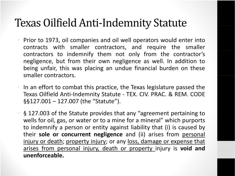 In an effort to combat this practice, the Texas legislature passed the Texas Oilfield Anti Indemnity Statute TEX. CIV. PRAC. & REM. CODE 127.
