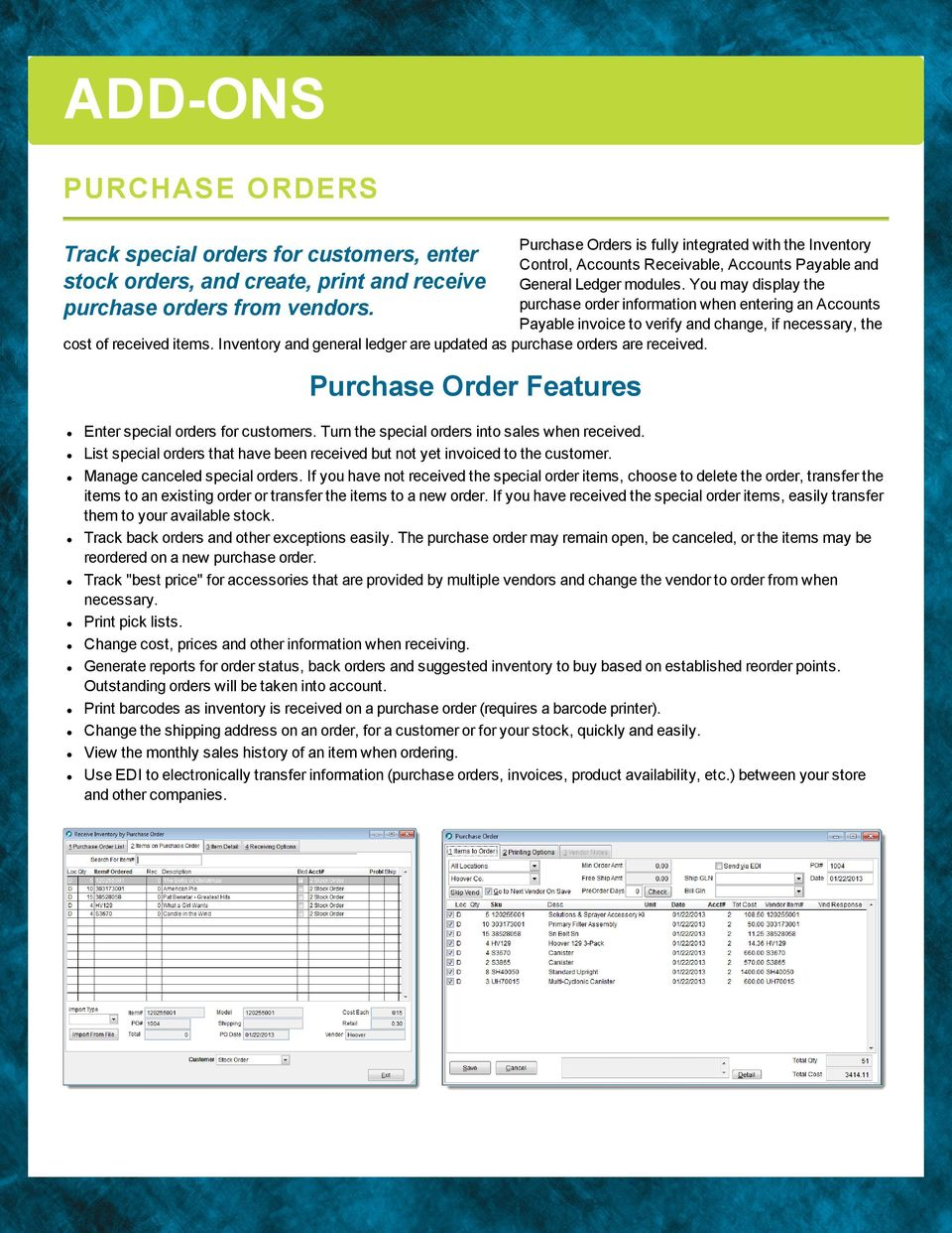 Inventory and genera edger are updated as purchase orders are received. Track specia orders for customers, enter stock orders, and create, print and receive purchase orders from vendors.