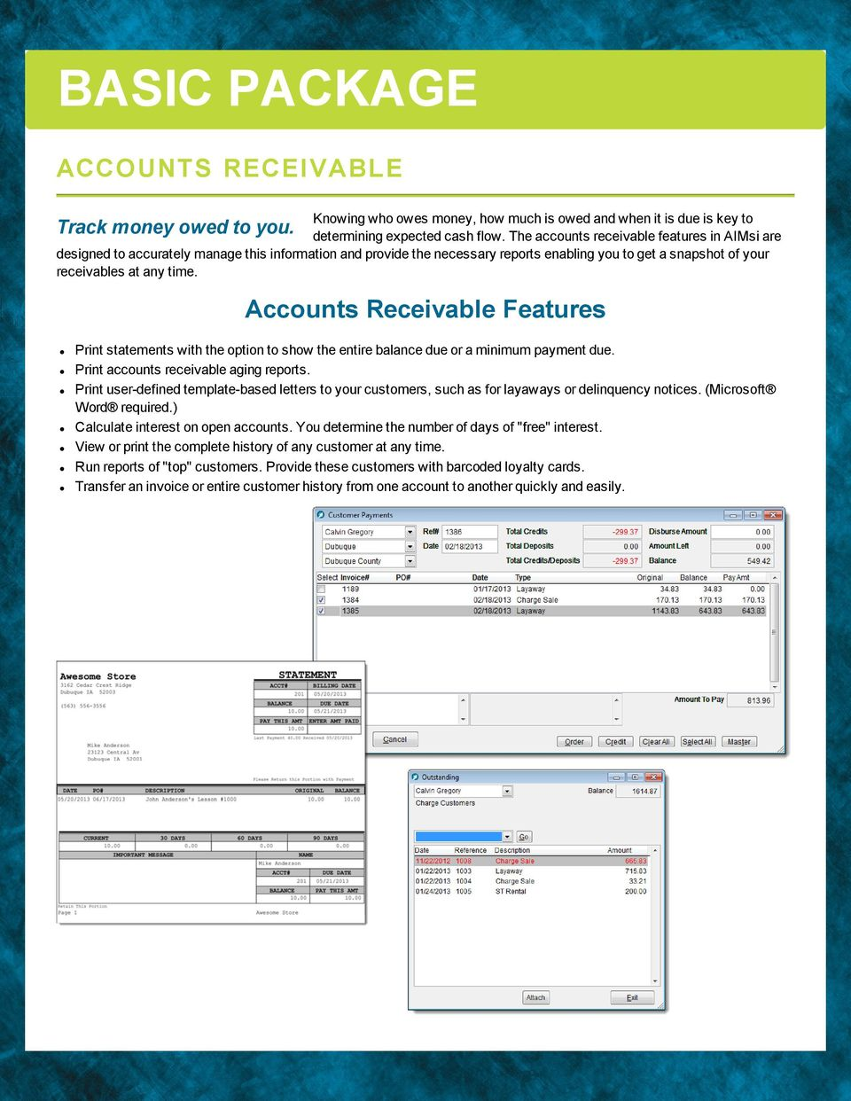 Track money owed to you. Accounts Receivabe Features Print statements with the option to show the entire baance due or a minimum payment due. Print accounts receivabe aging reports.