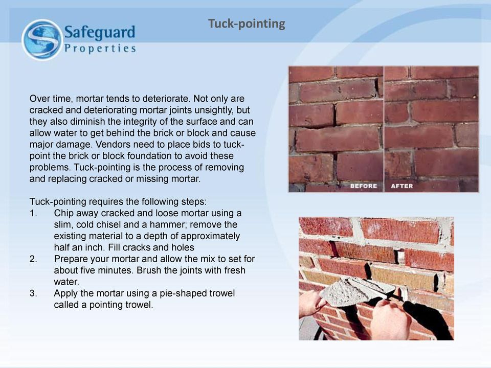 Vendors need to place bids to tuckpoint the brick or block foundation to avoid these problems. Tuck-pointing is the process of removing and replacing cracked or missing mortar.