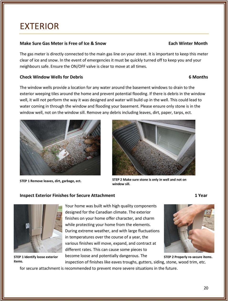 Check Window Wells for Debris 6 Months The window wells provide a location for any water around the basement windows to drain to the exterior weeping tiles around the home and prevent potential