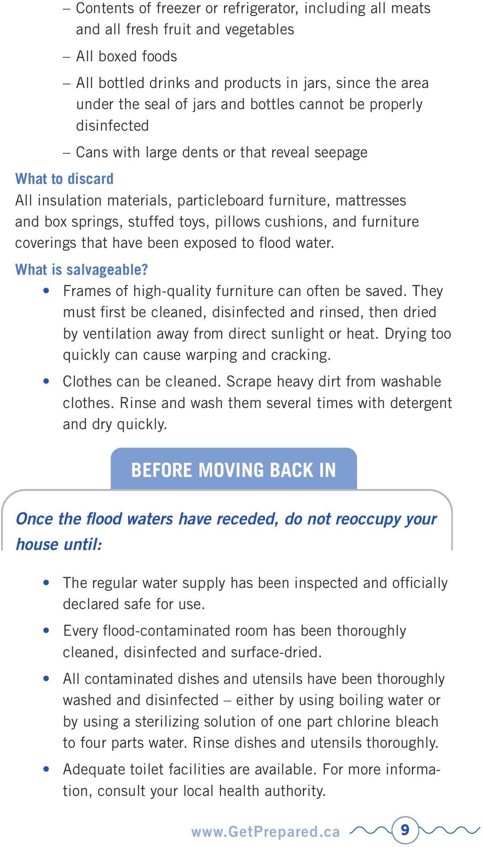cushions, and furniture coverings that have been exposed to flood water. What is salvageable? Frames of high-quality furniture can often be saved.
