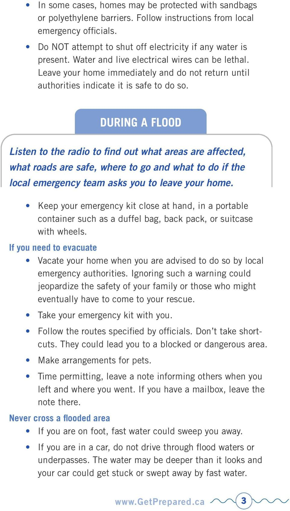 DURING A FLOOD Listen to the radio to find out what areas are affected, what roads are safe, where to go and what to do if the local emergency team asks you to leave your home.