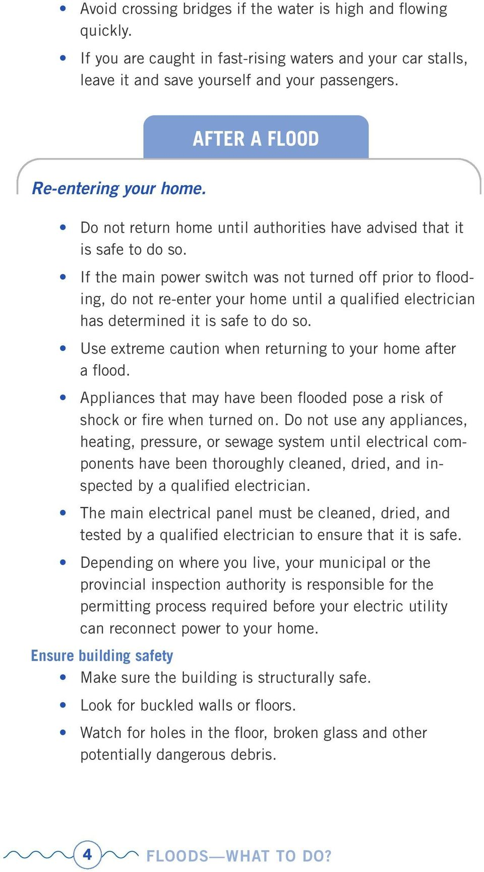 If the main power switch was not turned off prior to flooding, do not re-enter your home until a qualified electrician has determined it is safe to do so.