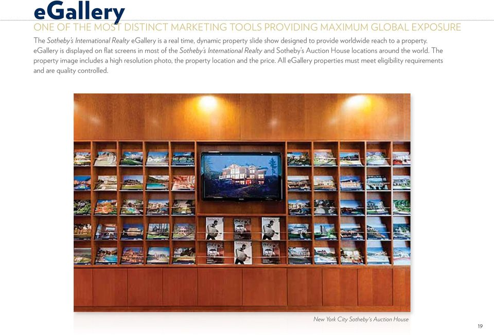 egallery is displayed on flat screens in most of the Sotheby s International Realty and Sotheby s Auction House locations around the world.