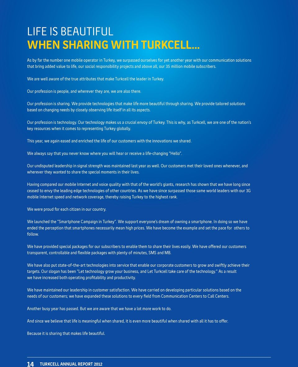 and above all, our 35 million mobile subscribers. We are well aware of the true attributes that make Turkcell the leader in Turkey. Our profession is people, and wherever they are, we are also there.