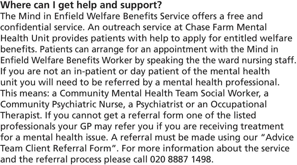 Patients can arrange for an appointment with the Mind in Enfield Welfare Benefits Worker by speaking the the ward nursing staff.