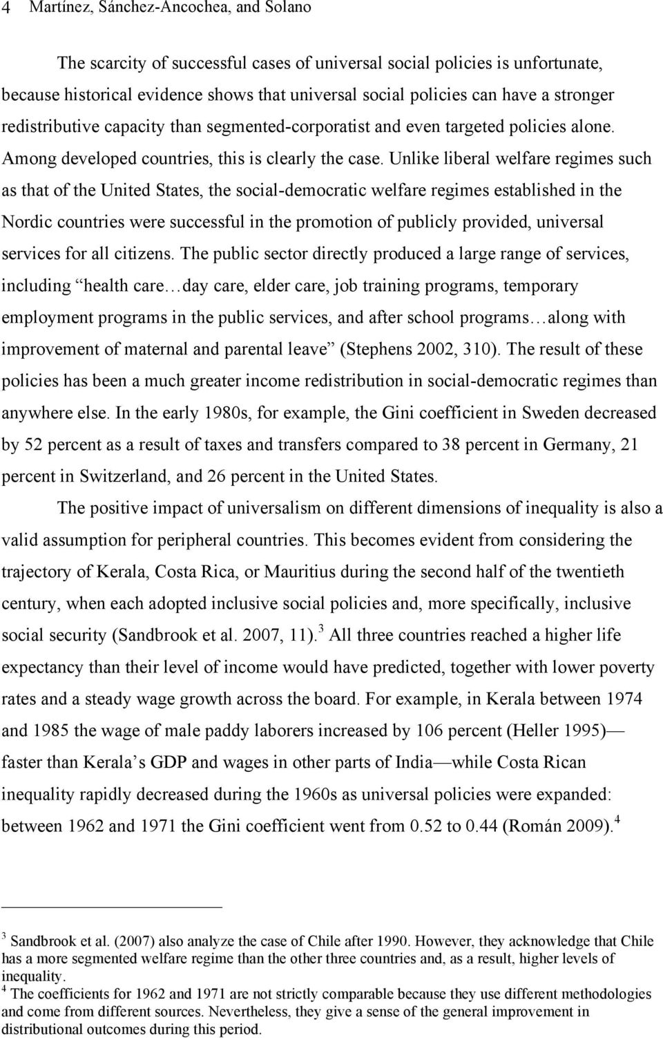 Unlike liberal welfare regimes such as that of the United States, the social-democratic welfare regimes established in the Nordic countries were successful in the promotion of publicly provided,
