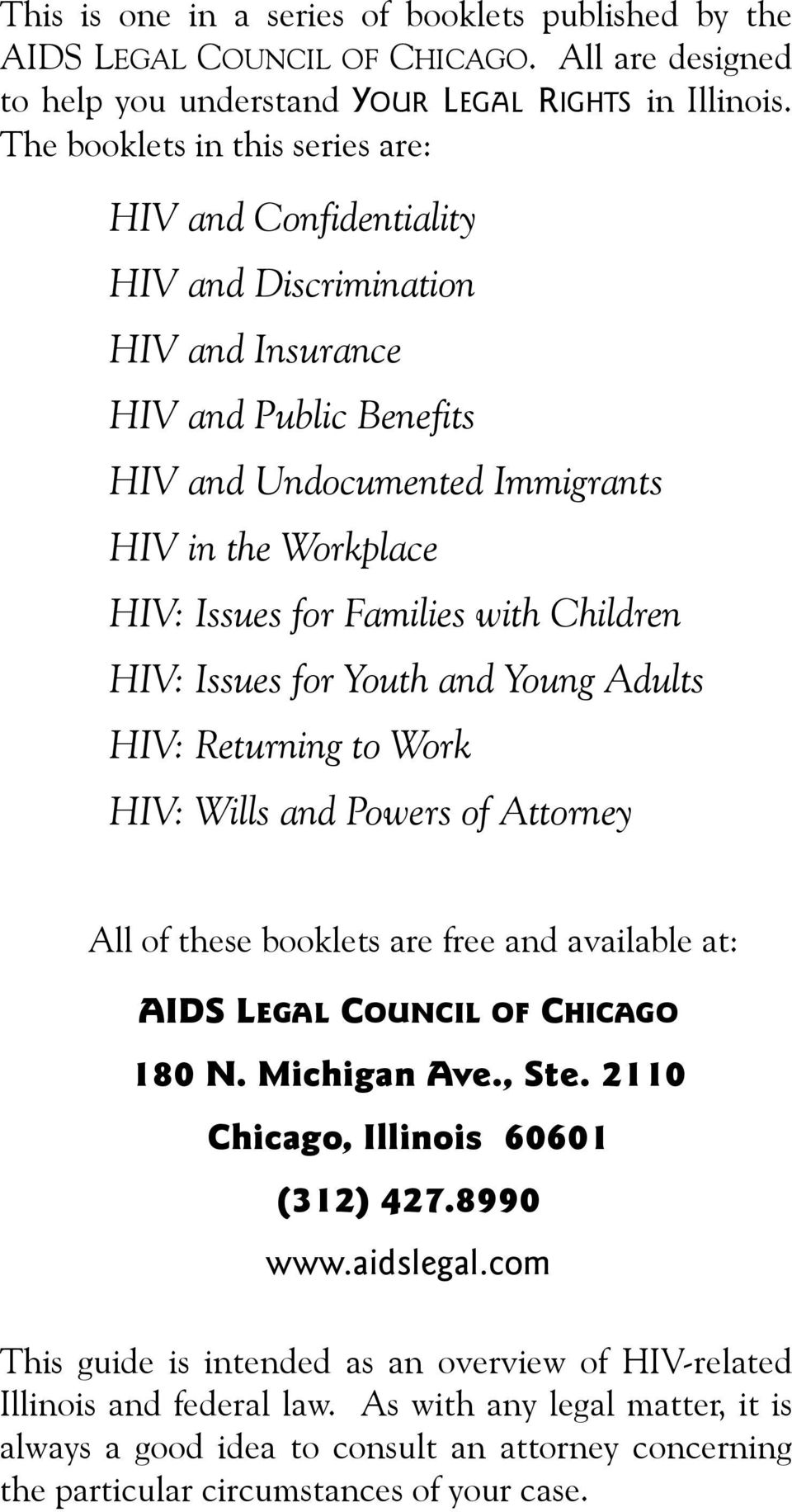 with Children HIV: Issues for Youth and Young Adults HIV: Returning to Work HIV: Wills and Powers of Attorney All of these booklets are free and available at: AIDS LEGAL COUNCIL OF CHICAGO 180 N.