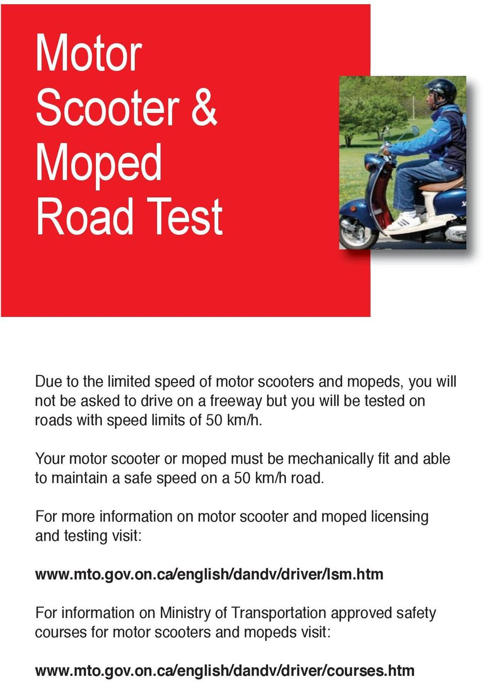 Your motor scooter or moped must be mechanically fit and able to maintain a safe speed on a 50 km/h road.